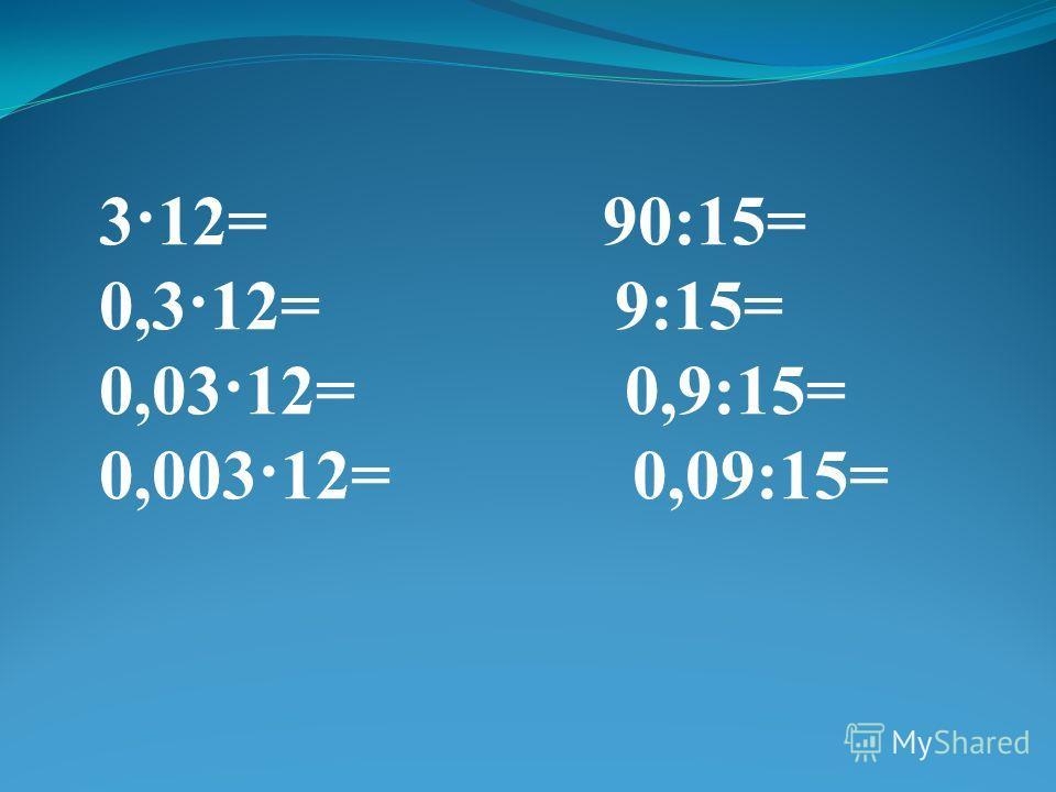 3·12= 90:15= 0,3·12= 9:15= 0,03·12= 0,9:15= 0,003·12= 0,09:15=