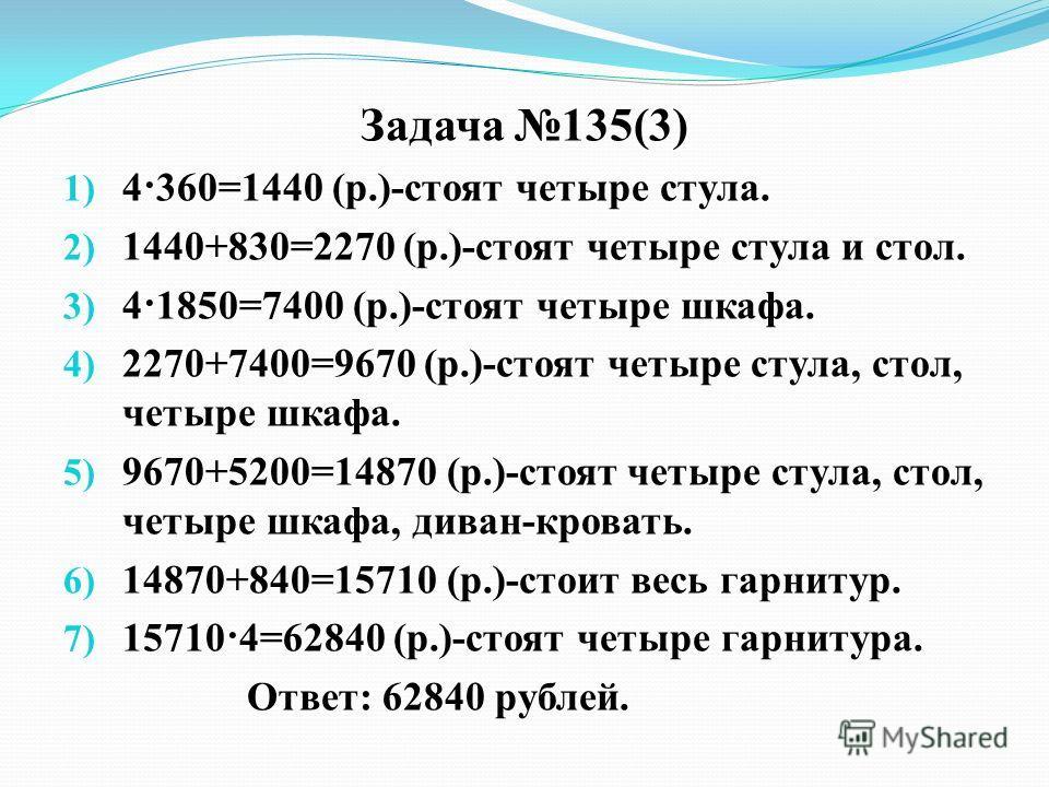 Задача 135(3) 1) 4·360=1440 (р.)-стоят четыре стула. 2) 1440+830=2270 (р.)-стоят четыре стула и стол. 3) 4·1850=7400 (р.)-стоят четыре шкафа. 4) 2270+7400=9670 (р.)-стоят четыре стула, стол, четыре шкафа. 5) 9670+5200=14870 (р.)-стоят четыре стула, с