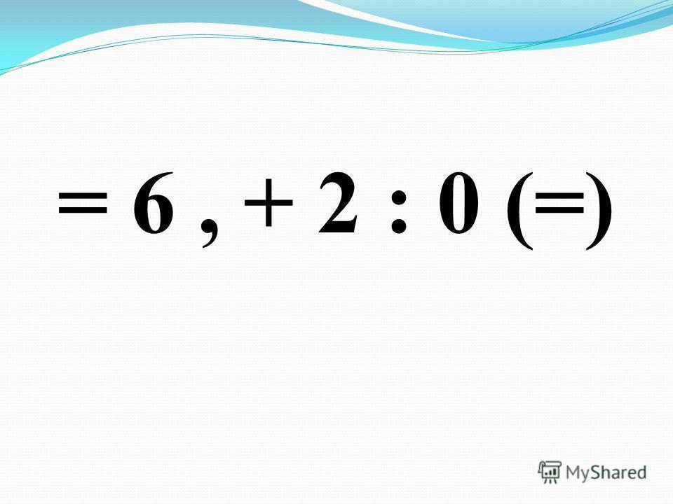= 6, + 2 : 0 (=)