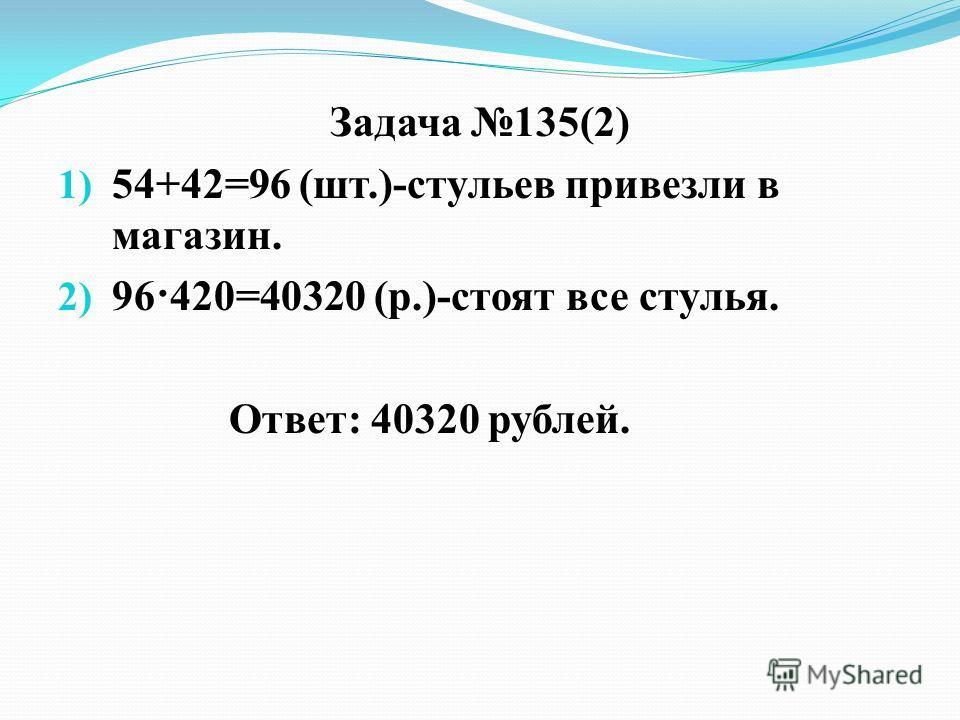 Задача 135(2) 1) 54+42=96 (шт.)-стульев привезли в магазин. 2) 96·420=40320 (р.)-стоят все стулья. Ответ: 40320 рублей.