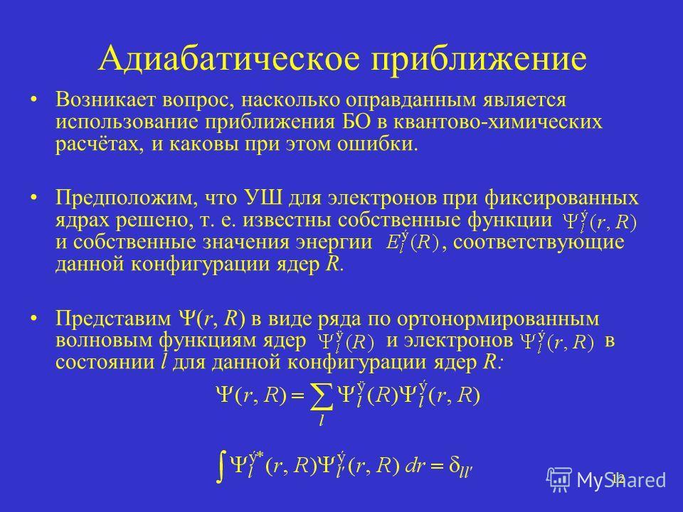 12 Адиабатическое приближение Возникает вопрос, насколько оправданным является использование приближения БО в квантово-химических расчётах, и каковы при этом ошибки. Предположим, что УШ для электронов при фиксированных ядрах решено, т. е. известны со