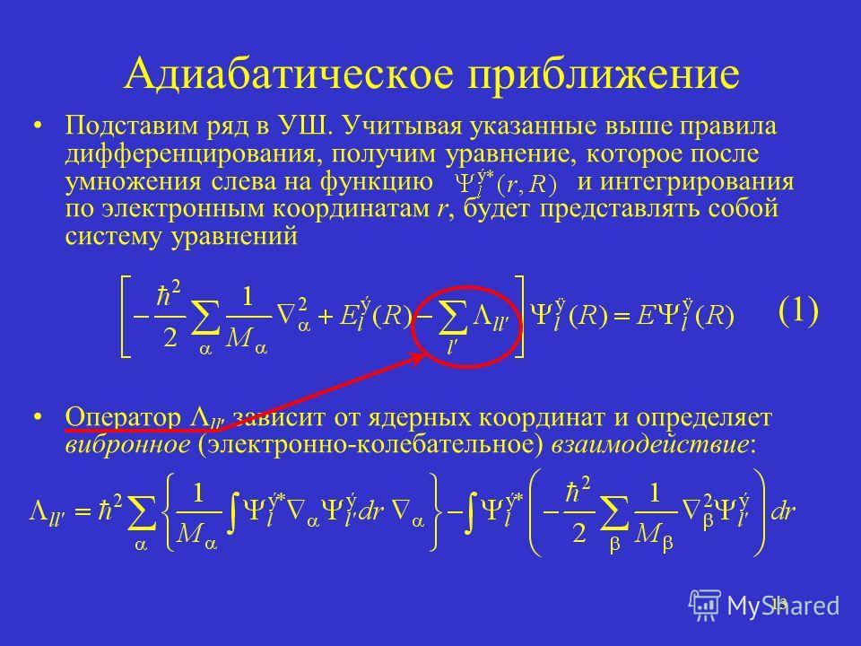 13 Адиабатическое приближение Подставим ряд в УШ. Учитывая указанные выше правила дифференцирования, получим уравнение, которое после умножения слева на функцию и интегрирования по электронным координатам r, будет представлять собой систему уравнений