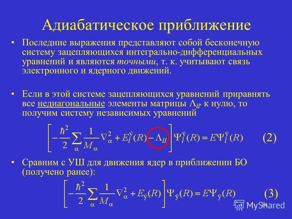 14 Адиабатическое приближение Последние выражения представляют собой бесконечную систему зацепляющихся интегрально-дифференциальных уравнений и являются точными, т. к. учитывают связь электронного и ядерного движений. Если в этой системе зацепляющихс