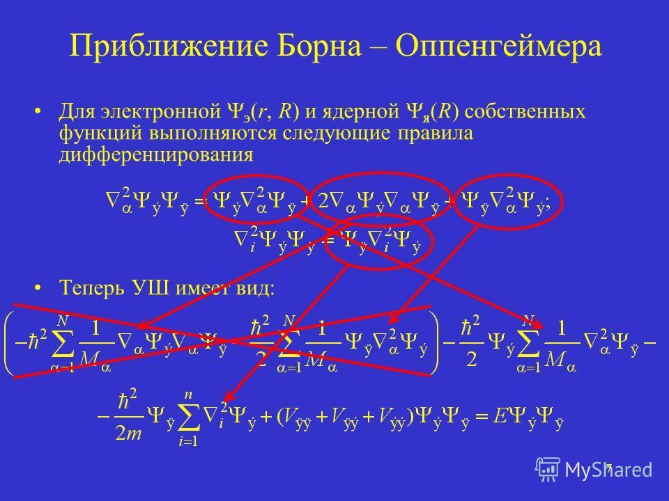 7 Приближение Борна – Оппенгеймера Для электронной э (r, R) и ядерной я (R) собственных функций выполняются следующие правила дифференцирования Теперь УШ имеет вид: