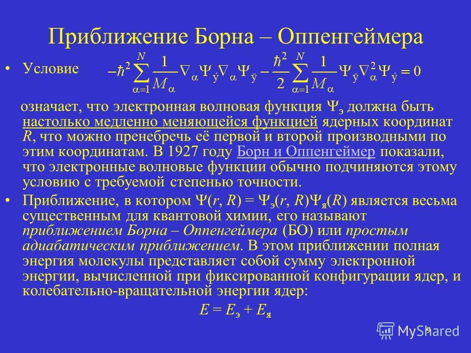 9 Приближение Борна – Оппенгеймера Условие означает, что электронная волновая функция э должна быть настолько медленно меняющейся функцией ядерных координат R, что можно пренебречь её первой и второй производными по этим координатам. В 1927 году Борн