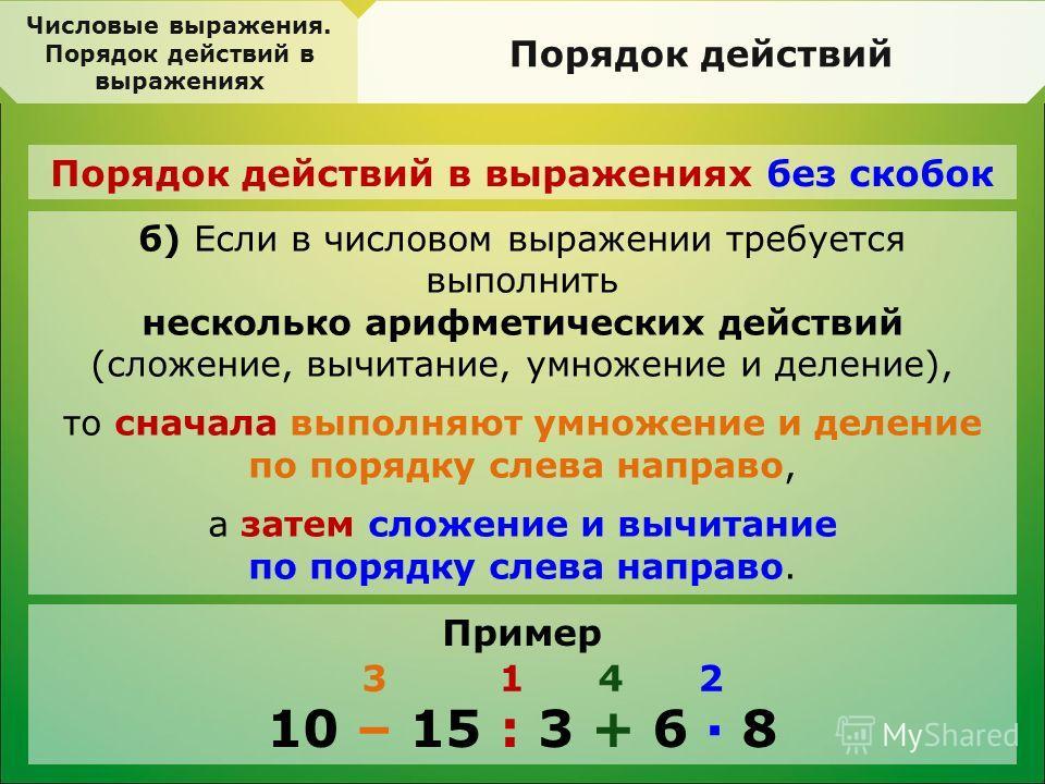 Числовые выражения. Порядок действий в выражениях Порядок действий Порядок действий в выражениях без скобок б) Если в числовом выражении требуется выполнить несколько арифметических действий (сложение, вычитание, умножение и деление), то сначала выпо