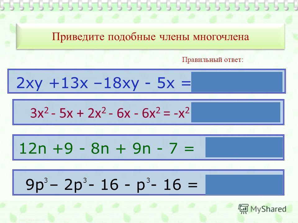 Приведите подобные члены многочлена Правильный ответ: 2ху +13х –18ху - 5х =-16ху + 8х 12n +9 - 8n + 9n - 7 = 13n +2 9p – 2p - 16 - p - 16 = 6p - 32 333 3 3х 2 - 5х + 2х 2 - 6х - 6х 2 = -х 2 - 11х