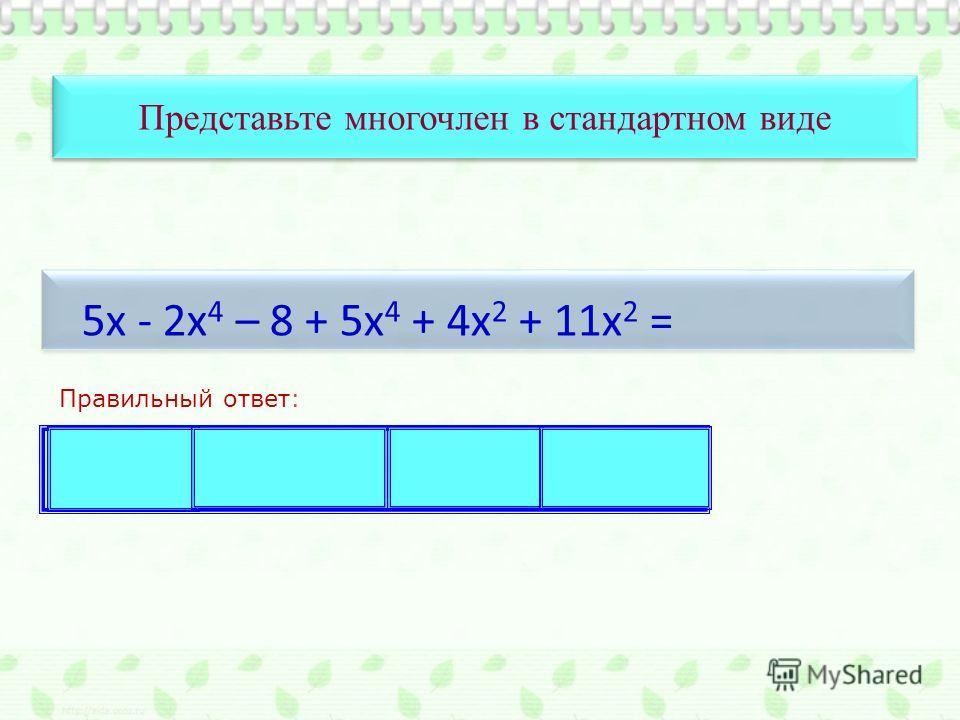 Представьте многочлен в стандартном виде Правильный ответ: 5х - 2х 4 – 8 + 5х 4 + 4х 2 + 11х 2 = 3х 4 + 15х 2 + 5х – 8