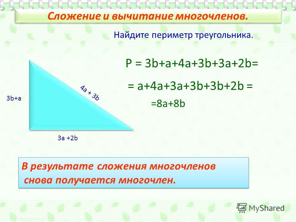 Сложение и вычитание многочленов. 3а +2b 3b+а 4а + 3b Найдите периметр треугольника. Р = 3b+a+4a+3b+3a+2b= = a+4a+3a+3b+3b+2b = =8a+8b В результате сложения многочленов снова получается многочлен. В результате сложения многочленов снова получается мн