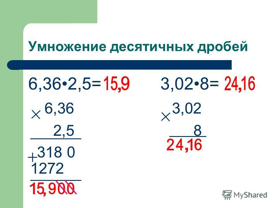 1272 318 0 Умножение десятичных дробей 6,362,5= 6,36 2,5 3,028= 3,02 8