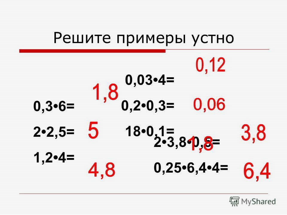 Решите примеры устно 0,36= 22,5= 1,24= 23,80,5= 0,256,44= 0,034= 0,20,3= 180,1=