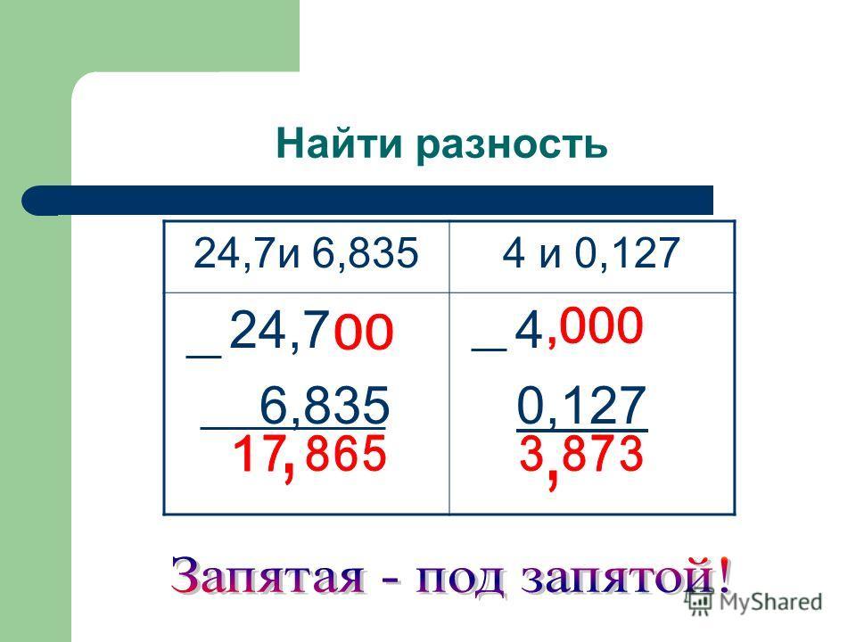 Найти разность 24,7и 6,8354 и 0,127 24,7 6,835 4 0,127