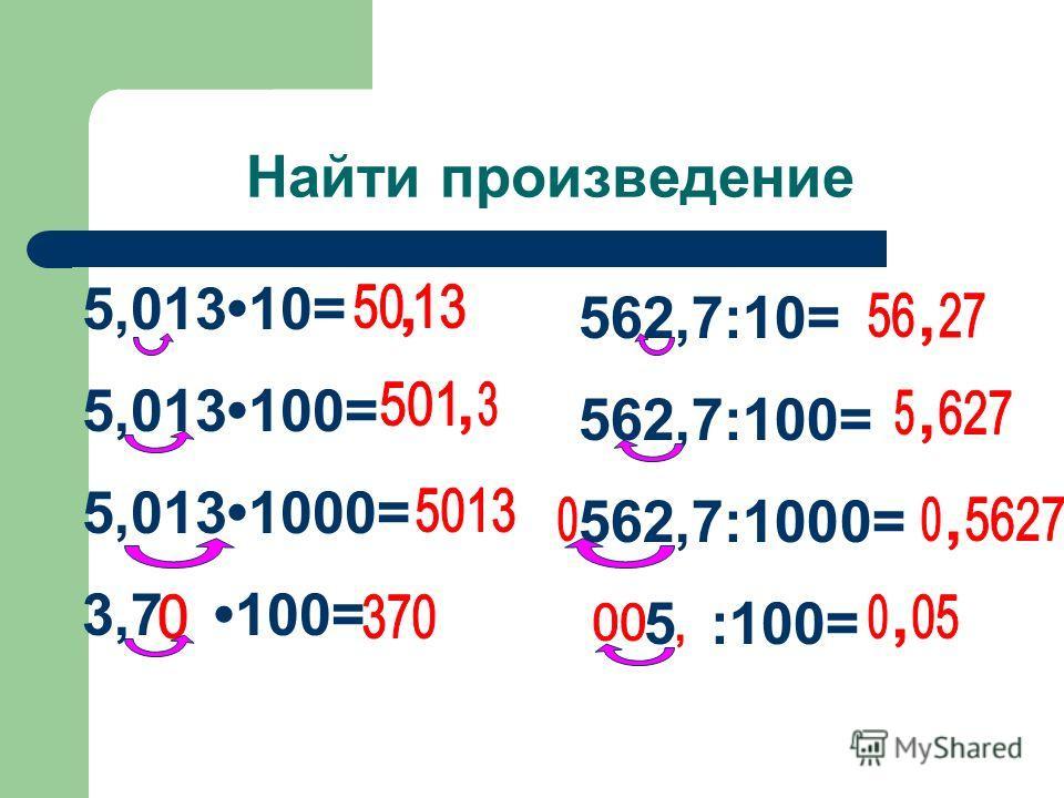 5,01310= 5,013100= 5,0131000= 3,7 100= 562,7:10= 562,7:100= 562,7:1000= 5 :100= Найти произведение