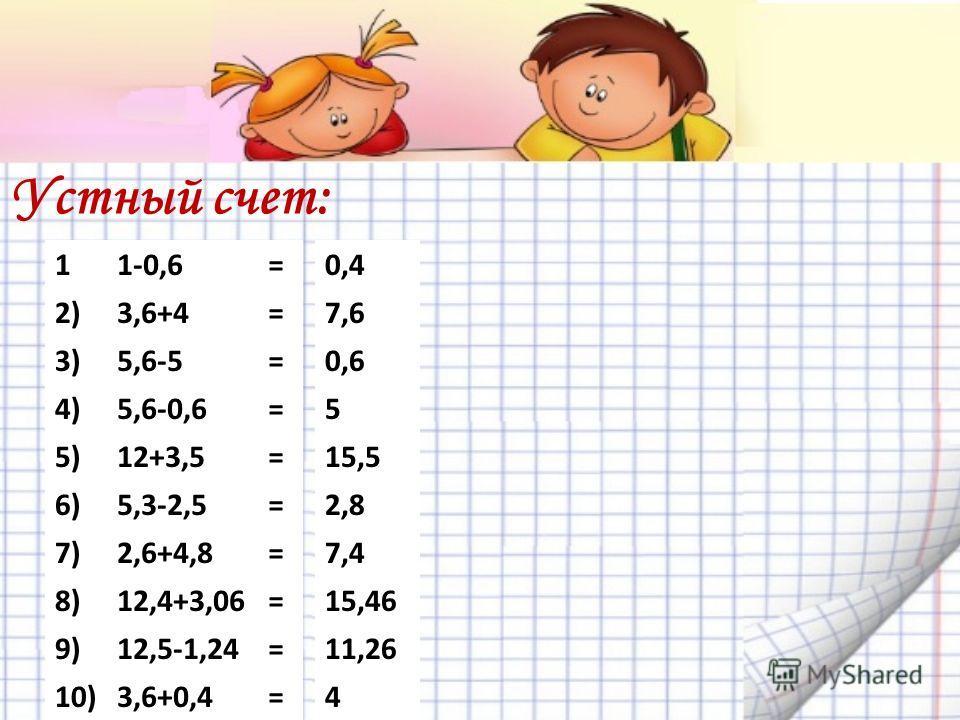 Устный счет: 11-0,6= 2)3,6+4= 3)5,6-5= 4)5,6-0,6= 5)12+3,5= 6)5,3-2,5= 7)2,6+4,8= 8)12,4+3,06= 9)12,5-1,24= 10)3,6+0,4= 0,4 7,6 0,6 5 15,5 2,8 7,4 15,46 11,26 4