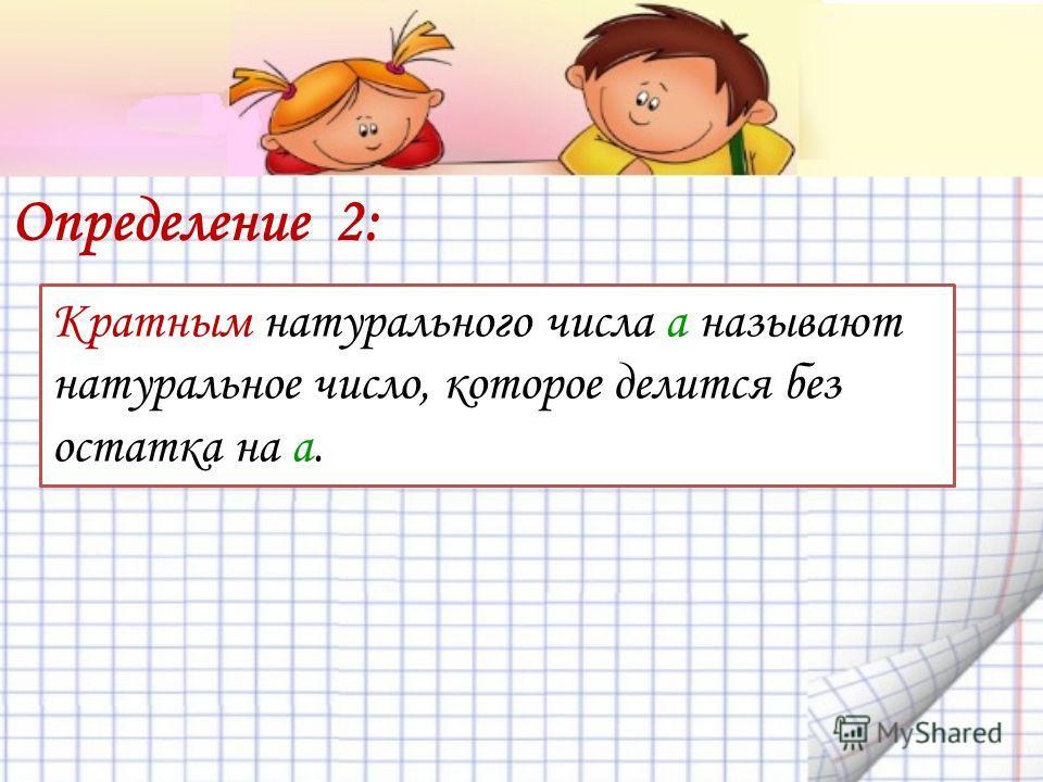 Определение 2: Кратным натурального числа а называют натуральное число, которое делится без остатка на а.