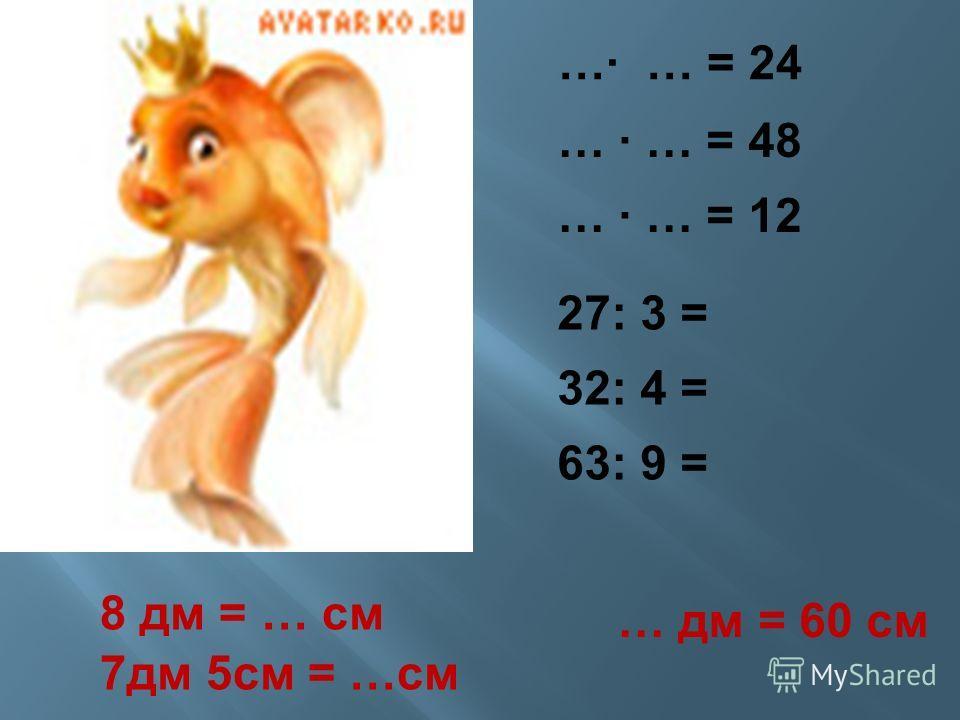 … … = 24 … … = 48 … … = 12 8 дм = … см 7 дм 5 см = … см … дм = 60 см 27: 3 = 3 =..,,. 27: 3 = 32: 4 = 63: 9 =