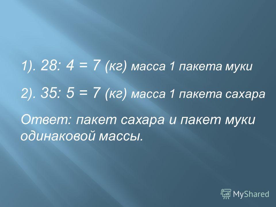 1). 28: 4 = 7 (кг) масса 1 пакета муки 2). 35: 5 = 7 (кг) масса 1 пакета сахара Ответ: пакет сахара и пакет муки одинаковой массы.