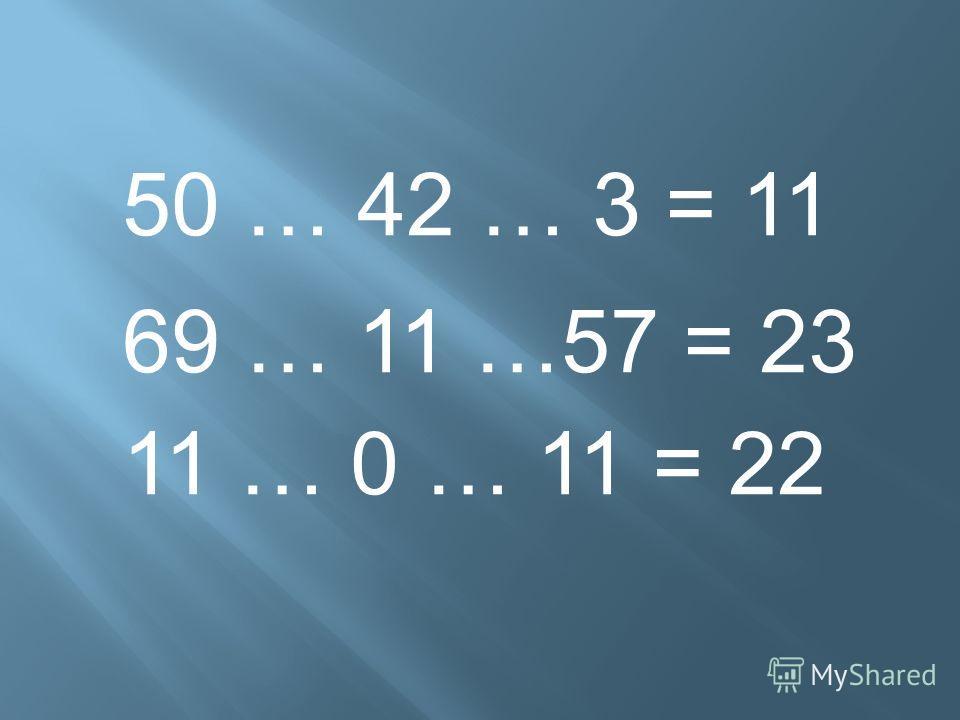 50 … 42 … 3 = 11 69 … 11 …57 = 23 11 … 0 … 11 = 22