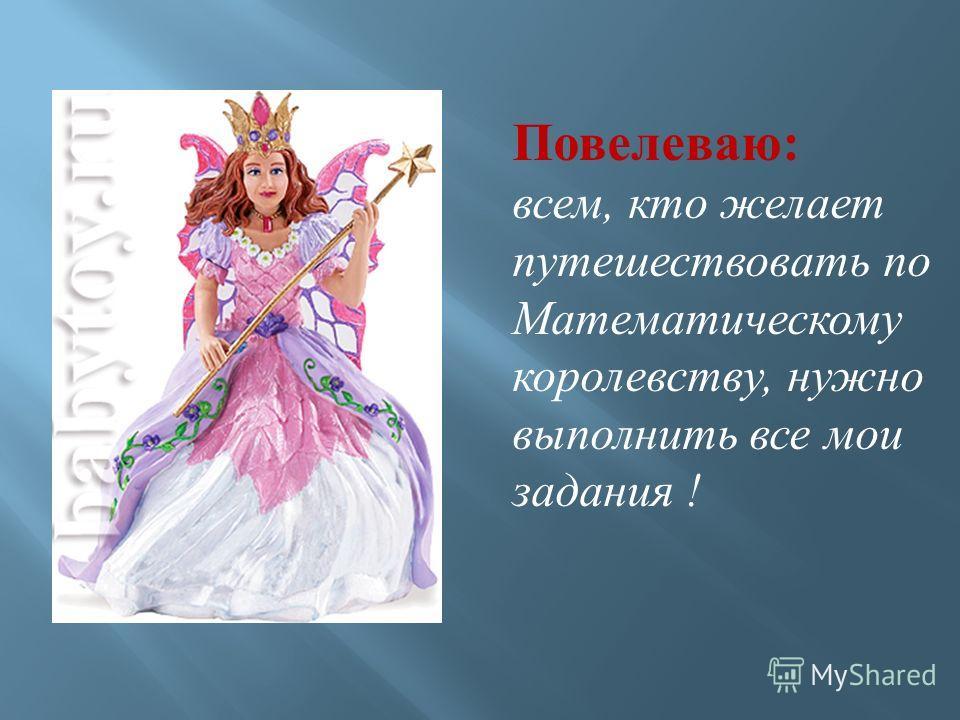 Повелеваю : всем, кто желает путешествовать по Математическому королевству, нужно выполнить все мои задания !