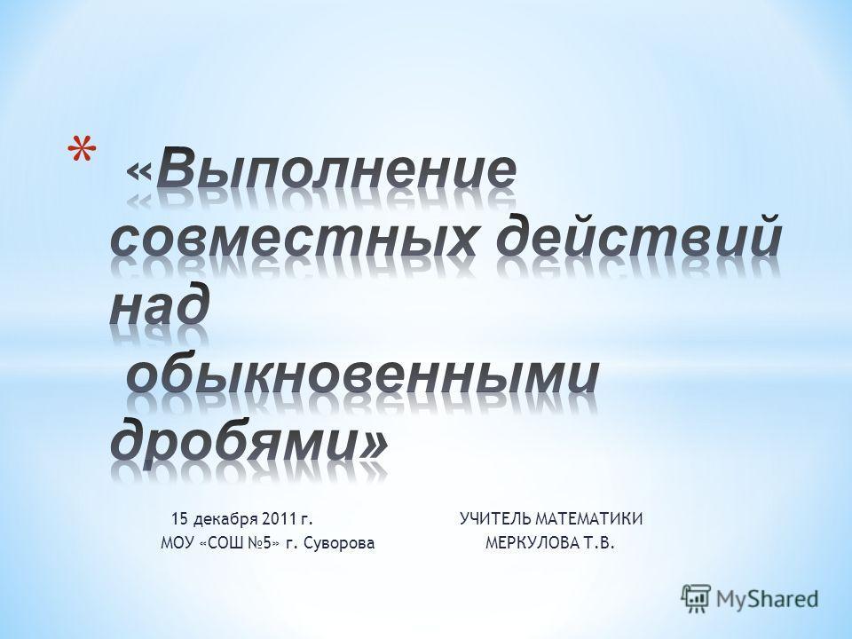 15 декабря 2011 г. УЧИТЕЛЬ МАТЕМАТИКИ МОУ «СОШ 5» г. Суворова МЕРКУЛОВА Т.В.