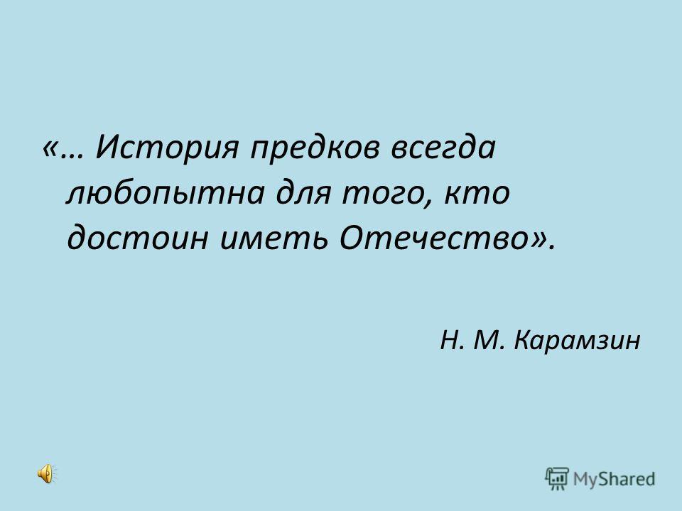 «… История предков всегда любопытна для того, кто достоин иметь Отечество». Н. М. Карамзин