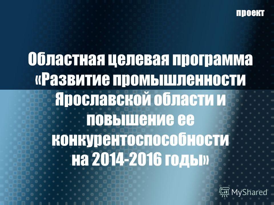 Областная целевая программа «Развитие промышленности Ярославской области и повышение ее конкурентоспособности на 2014-2016 годы» проект