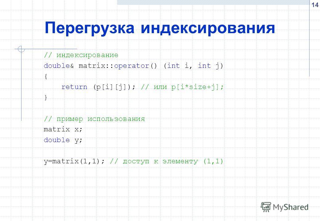 14 Перегрузка индексирования // индексирование double& matrix::operator() (int i, int j) { return (p[i][j]); // или p[i*size+j]; } // пример использования matrix x; double y; y=matrix(1,1); // доступ к элементу (1,1)