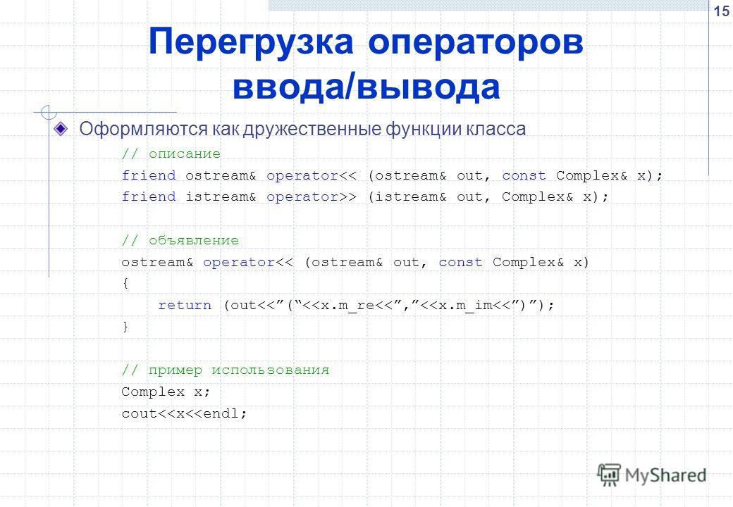 15 Перегрузка операторов ввода/вывода Оформляются как дружественные функции класса // описание friend ostream& operator> (istream& out, Complex& x); // объявление ostream& operator