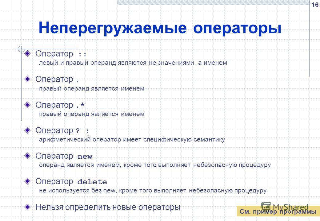 16 Неперегружаемые операторы Оператор :: левый и правый операнд являются не значениями, а именем Оператор. правый операнд является именем Оператор.* правый операнд является именем Оператор ? : арифметический оператор имеет специфическую семантику Опе