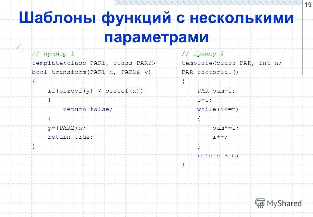 19 Шаблоны функций с несколькими параметрами // пример 1 template bool transform(PAR1 x, PAR2& y) { if(sizeof(y) < sizeof(x)) { return false; } y=(PAR2)x; return true; } // пример 2 template PAR factorial() { PAR sum=1; i=1; while(i