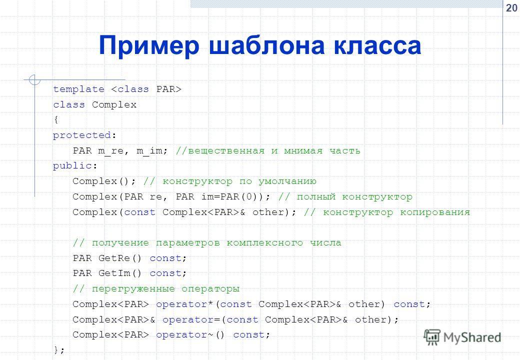 20 Пример шаблона класса template class Complex { protected: PAR m_re, m_im; //вещественная и мнимая часть public: Complex(); // конструктор по умолчанию Complex(PAR re, PAR im=PAR(0)); // полный конструктор Complex(const Complex & other); // констру