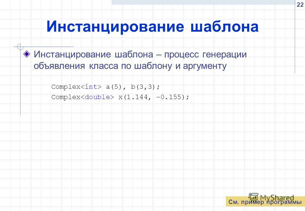 22 Инстанцирование шаблона Инстанцирование шаблона – процесс генерации объявления класса по шаблону и аргументу Complex a(5), b(3,3); Complex x(1.144, -0.155); См. пример программы
