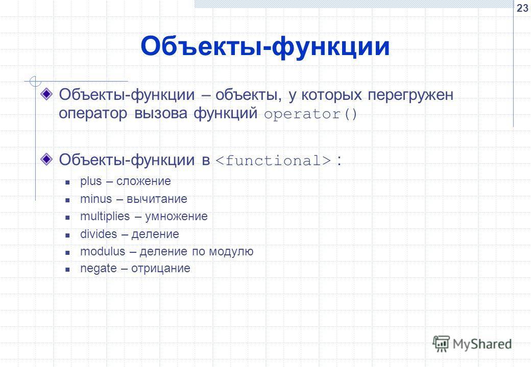 23 Объекты-функции Объекты-функции – объекты, у которых перегружен оператор вызова функций operator() Объекты-функции в : plus – сложение minus – вычитание multiplies – умножение divides – деление modulus – деление по модулю negate – отрицание