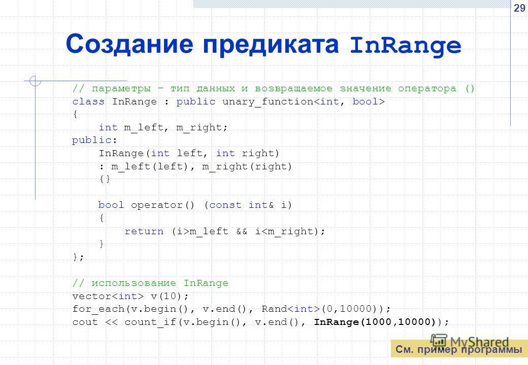 29 Создание предиката InRange // параметры – тип данных и возвращаемое значение оператора () class InRange : public unary_function { int m_left, m_right; public: InRange(int left, int right) : m_left(left), m_right(right) {} bool operator() (const in