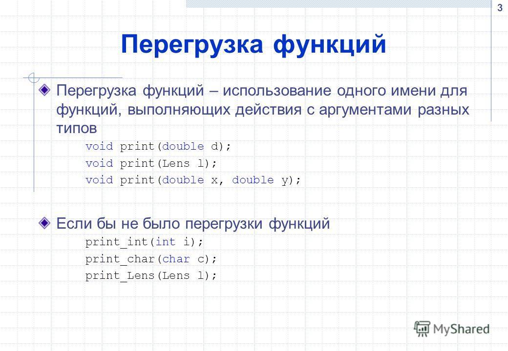 3 Перегрузка функций Перегрузка функций – использование одного имени для функций, выполняющих действия с аргументами разных типов void print(double d); void print(Lens l); void print(double x, double y); Если бы не было перегрузки функций print_int(i