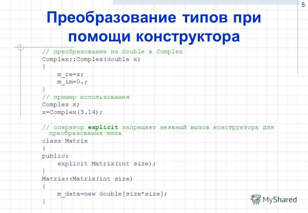 5 Преобразование типов при помощи конструктора // преобразование из double в Complex Complex::Complex(double x) { m_re=x; m_im=0.; } // пример использования Complex x; x=Complex(3.14); // оператор explicit запрещает неявный вызов конструктора для пре