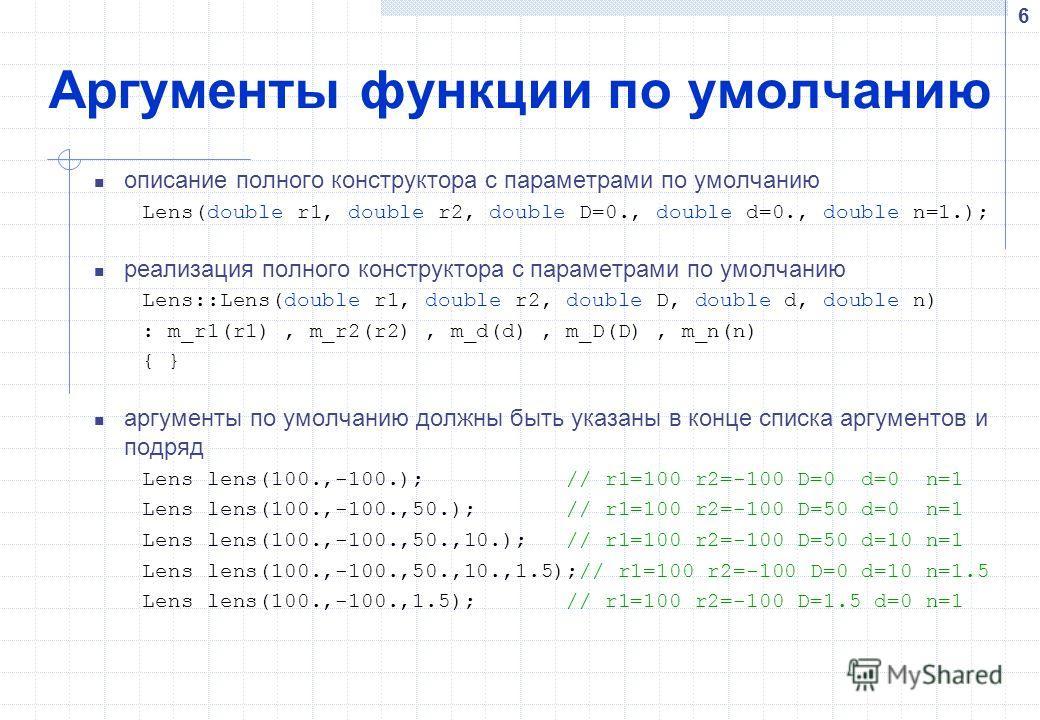 6 Аргументы функции по умолчанию описание полного конструктора с параметрами по умолчанию Lens(double r1, double r2, double D=0., double d=0., double n=1.); реализация полного конструктора с параметрами по умолчанию Lens::Lens(double r1, double r2, d