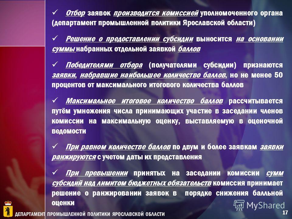 Отбор заявок производится комиссией уполномоченного органа (департамент промышленной политики Ярославской области) Решение о предоставлении субсидии выносится на основании суммы набранных отдельной заявкой баллов Победителями отбора (получателями суб