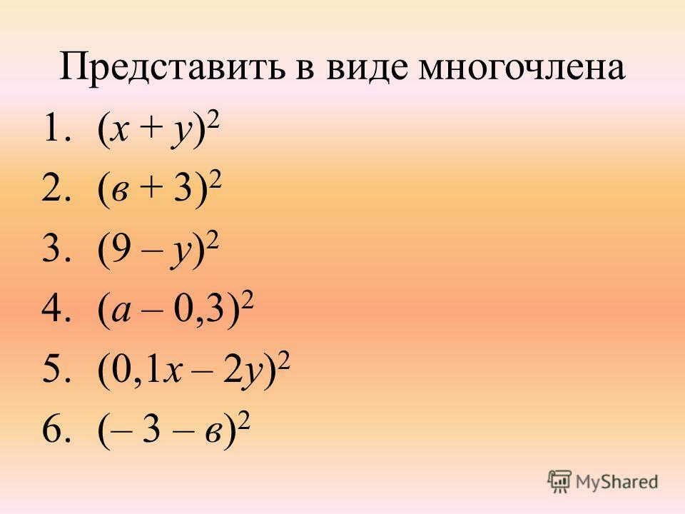 Представить в виде многочлена 1.(х + у) 2 2.(в + 3) 2 3.(9 – у) 2 4.(а – 0,3) 2 5.(0,1х – 2у) 2 6.(– 3 – в) 2