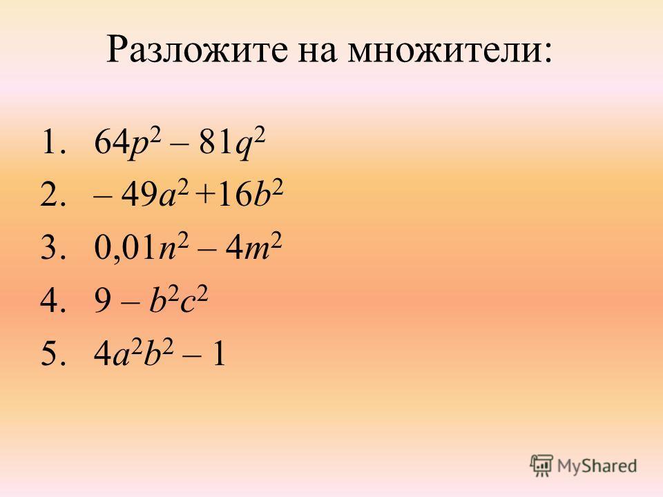 Разложите на множители: 1.64p 2 – 81q 2 2.– 49a 2 +16b 2 3.0,01n 2 – 4m 2 4.9 – b 2 c 2 5.4a 2 b 2 – 1
