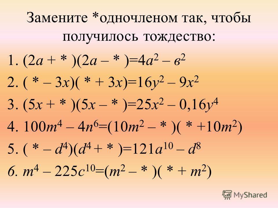 Замените *одночленом так, чтобы получилось тождество: 1.(2а + * )(2а – * )=4а 2 – в 2 2.( * – 3х)( * + 3х)=16у 2 – 9х 2 3.(5х + * )(5х – * )=25х 2 – 0,16у 4 4.100m 4 – 4n 6 =(10m 2 – * )( * +10m 2 ) 5.( * – d 4 )(d 4 + * )=121a 10 – d 8 6.m 4 – 225c