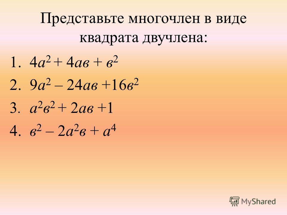 Представьте многочлен в виде квадрата двучлена: 1. 4а 2 + 4ав + в 2 2. 9а 2 – 24ав +16в 2 3. а 2 в 2 + 2ав +1 4. в 2 – 2а 2 в + а 4
