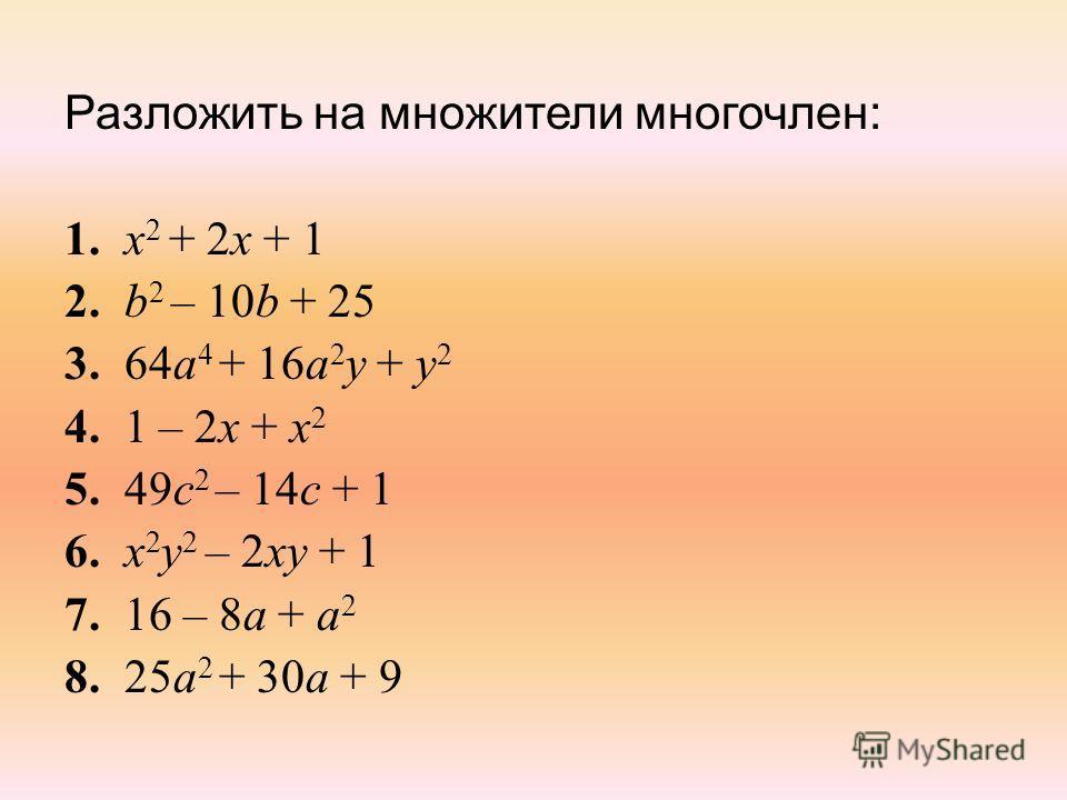 Разложить на множители многочлен: 1. x 2 + 2х + 1 2. b 2 – 10b + 25 3. 64а 4 + 16а 2 у + у 2 4. 1 – 2х + х 2 5. 49с 2 – 14с + 1 6. x 2 у 2 – 2ху + 1 7. 16 – 8а + а 2 8. 25а 2 + 30а + 9