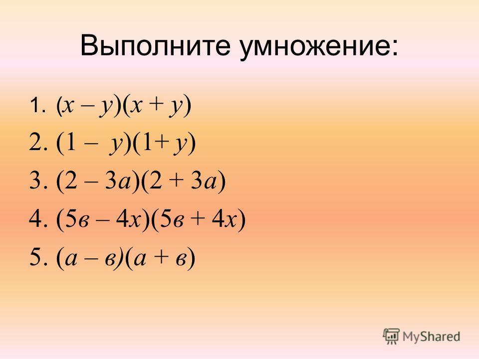 Выполните умножение: 1.( х – у)(х + у) 2.(1 – у)(1+ у) 3.(2 – 3а)(2 + 3а) 4.(5в – 4х)(5в + 4х) 5.(а – в)(а + в)