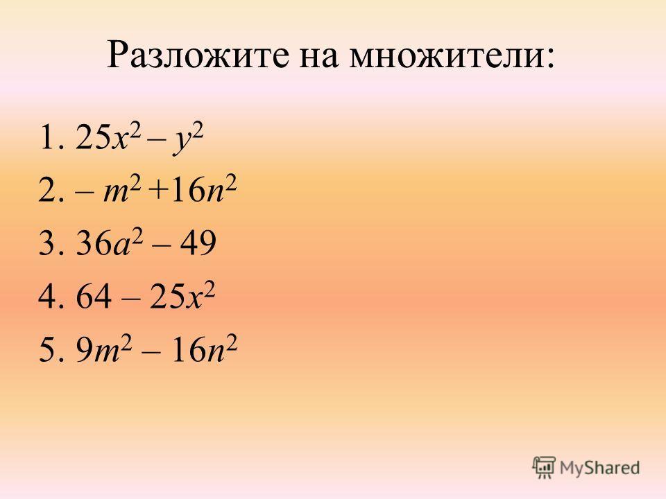 Разложите на множители: 1.25х 2 – у 2 2.– m 2 +16n 2 3.36a 2 – 49 4.64 – 25x 2 5.9m 2 – 16n 2