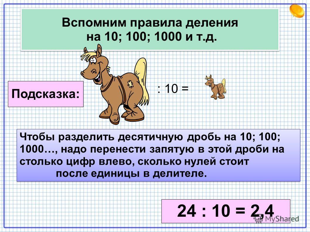Вспомним правила деления на 10; 100; 1000 и т.д. : 10 = Подсказка: Чтобы разделить десятичную дробь на 10; 100; 1000…, надо перенести запятую в этой дроби на столько цифр влево, сколько нулей стоит после единицы в делителе. Чтобы разделить десятичную