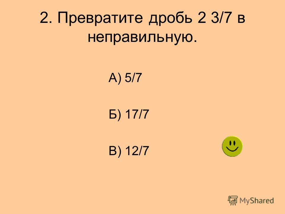 2. Превратите дробь 2 3/7 в неправильную. А) 5/7 Б) 17/7 В) 12/7