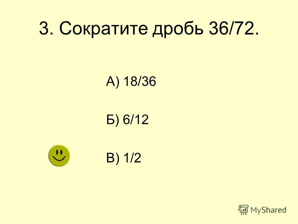 3. Сократите дробь 36/72. А) 18/36 Б) 6/12 В) 1/2