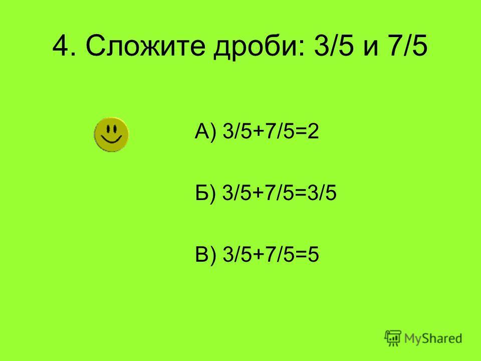 4. Сложите дроби: 3/5 и 7/5 А) 3/5+7/5=2 Б) 3/5+7/5=3/5 В) 3/5+7/5=5