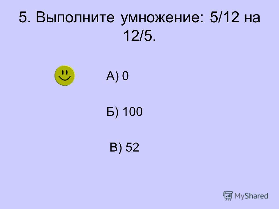 5. Выполните умножение: 5/12 на 12/5. А) 0 Б) 100 В) 52
